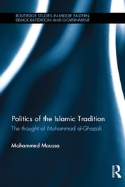 Politics of the Islamic Tradition - The Thought of Muhammad Al-Ghazali ebook by Mohammed Moussa