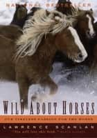 Wild About Horses - Our Timeless Passion for the Horse ebook by Lawrence Scanlan