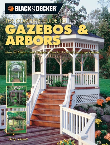 Black & Decker The Complete Guide to Gazebos & Arbors - Ideas, Techniques and Complete Plans for 15 Great Landscape Projects ebook by Phil Schmidt