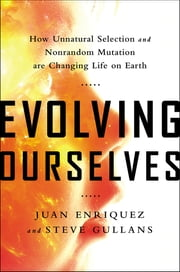 Evolving Ourselves - How Unnatural Selection and Nonrandom Mutation are Changing Life on Earth ebook by Juan Enriquez,Steve Gullans