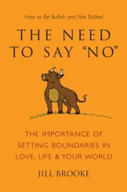 The Need to Say No - The Importance of Setting Boundaries in Love, Life, & Your World - How to Be Bullish and Not Bullied ebook by Jill Brooke
