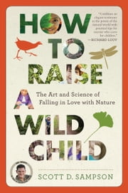 How to Raise a Wild Child - The Art and Science of Falling in Love with Nature ebook by Scott D. Sampson