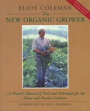 The New Organic Grower - A Master's Manual of Tools and Techniques for the Home and Market Gardener, 2nd Edition ebook by Kobo.Web.Store.Products.Fields.ContributorFieldViewModel