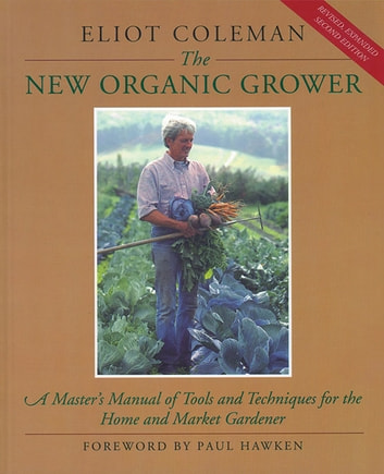 The New Organic Grower - A Master's Manual of Tools and Techniques for the Home and Market Gardener, 2nd Edition ebook by Eliot Coleman
