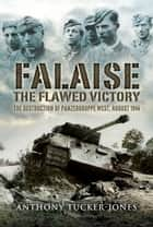 Falaise: The Flawed Victory ebook by Tucker-Jones, Anthony