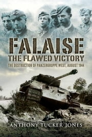 Falaise: The Flawed Victory - The Flawed Victory - The Destruction of Panzergruppe West, August 1944 ebook by Tucker-Jones, Anthony