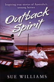 Outback Spirit - Inspiring True Stories Of Australia's Unsung Heroes ebook by Sue Williams