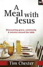 A Meal With Jesus - Discovering Grace, Community And Mission Around The Table ebook by Dr Tim Chester