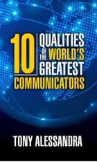 The Ten Qualities of the World's Greatest Communicators ebook by Tony Alessandra