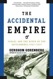 The Accidental Empire - Israel and the Birth of the Settlements, 1967-1977 ebook by Gershom Gorenberg