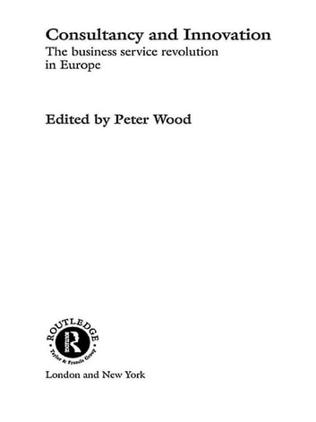 Consultancy and Innovation - The Business Service Revolution in Europe ebook by Peter Wood