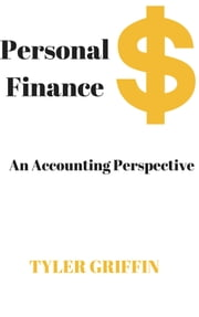 Personal Finance - An Accounting Perspective ebook by Tyler Griffin