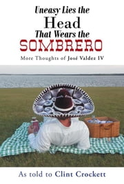 Uneasy Lies the Head That Wears the Sombrero - More Thoughts of José Valdez Iv ebook by Clint Crockett