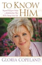 To Know Him - Beyond Religion Waits a Relationship That Will Change Your Life ebook by Gloria Copeland