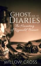 Ghost Diaries, Case #2 The Haunting of Reginald Bonner ebook by Willow Cross