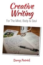 Creative Writing For The Mind, Body & Soul ebook by Darcy Patrick
