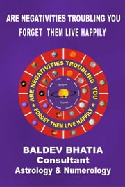 ARE NEGATIVITIES TROUBLING YOU - FORGET THEM LIVE HAPPILY ebook by BALDEV BHATIA