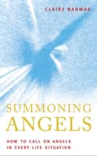 Summoning Angels: How To Call On Angels In Every Life Situations ebook by Claire Nahmad