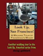 Look Up, San Francisco! A Walking Tour of Fisherman's Wharf ebook by Doug Gelbert