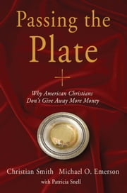 Passing the Plate - Why American Christians Don't Give Away More Money ebook by Christian Smith,Michael O Emerson,Patricia Snell