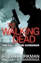 The Fall of the Governor: The Walking Dead 3 ebook by Robert Kirkman, Jay Bonansinga