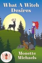 What A Witch Desires: Magic and Mayhem Universe ebook by