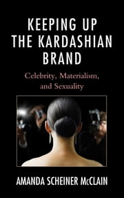 Keeping Up the Kardashian Brand - Celebrity, Materialism, and Sexuality ebook by Amanda Scheiner McClain