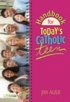 Handbook for Today's Catholic Teen ebook by Auer, Jim