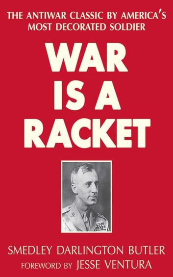 War Is a Racket - The Antiwar Classic by America's Most Decorated Soldier eBook by Smedley Darlington Butler