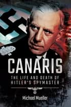 Canaris - The Life and Death of Hitler's Spymaster ebook by