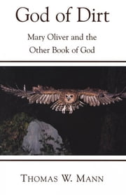 God of Dirt - Mary Oliver and the Other Book of God ebook by Thomas W. Mann