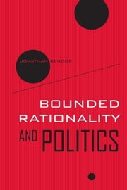 Bounded Rationality and Politics ebook by Bendor, Jonathan