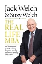 The Real-Life MBA: The no-nonsense guide to winning the game, building a team and growing your career ebook by Jack Welch, Suzy Welch