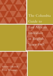 The Columbia Guide to East African Literature in English Since 1945 ebook by Simon Gikandi,Evan Mwangi