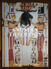African Religion VOL. 1- ANUNIAN THEOLOGY THE MYSTERIES OF RA The Philosophy of Anu and The Mystical Teachings of The Ancient Egyptian  Creation Myth ebook by Ashby, Muata