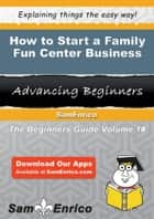 How to Start a Family Fun Center Business - How to Start a Family Fun Center Business ebook by Jasmine Stephens