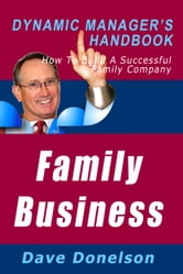 Family Business: The Dynamic Manager's Handbook On How To Build A Successful Family Company ebook by Dave Donelson