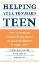 Helping Your Troubled Teen: Learn to Recognize, Understand, and Address the Destructive Behavior of Today's Teens and Preteens ebook by Cynthia S Kaplan,Blaise Aguirre,Michael Rater