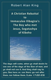 A Christian Rebuttal to Immaculee Ilibagiza's The Boy who met Jesus, Segatashya of Kibeho ebook by Robert Alan King
