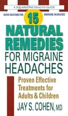15 Natural Remedies for Migraine Headaches - Proven Effective Treatments for Adults & Children ebook by Jay S. Cohen