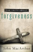The Truth About Forgiveness ebook by John F. MacArthur