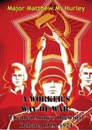 A Worker's Way Of War: The Red Army's Doctrinal Debate, 1918–1924 ebook by Major Matthew M. Hurley