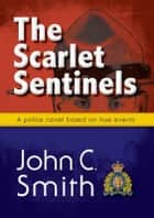 The Scarlet Sentinels: An RCMP novel based on true events ebook by John C. Smith