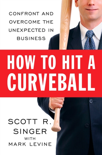 How to Hit a Curveball - Confront and Overcome the Unexpected in Business eBook by Scott R. Singer,Mark LeVine