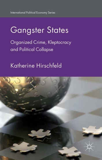 Gangster States - Organized Crime, Kleptocracy and Political Collapse ebook by K. Hirschfeld