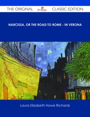 Narcissa, or the Road to Rome - In Verona - The Original Classic Edition ebook by Laura Elizabeth Howe Richards