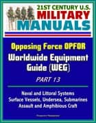 21st Century U.S. Military Manuals: Opposing Force OPFOR Worldwide Equipment Guide (WEG) Part 13 - Naval and Littoral Systems, Surface Vessels, Undersea, Submarines, Assault and Amphibious Craft ebook by Progressive Management