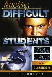 Teaching Difficult Students - Blue Jays in the Classroom ebook by Nicole M. Gnezda