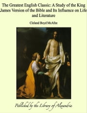 The Greatest English Classic: A Study of the King James Version of the Bible and Its Influence on Life and Literature ebook by Cleland Boyd McAfee