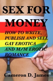 Sex For Money: How to Write, Publish, and Sell Gay Erotica and M/M Erotic Romance ebook by Cameron D. James